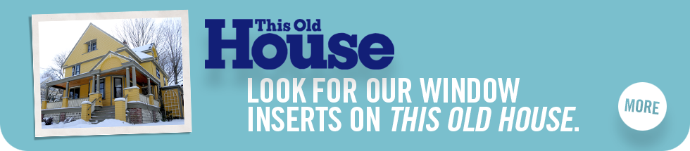 Look for our window inserts on This Old House. Click to learn more.